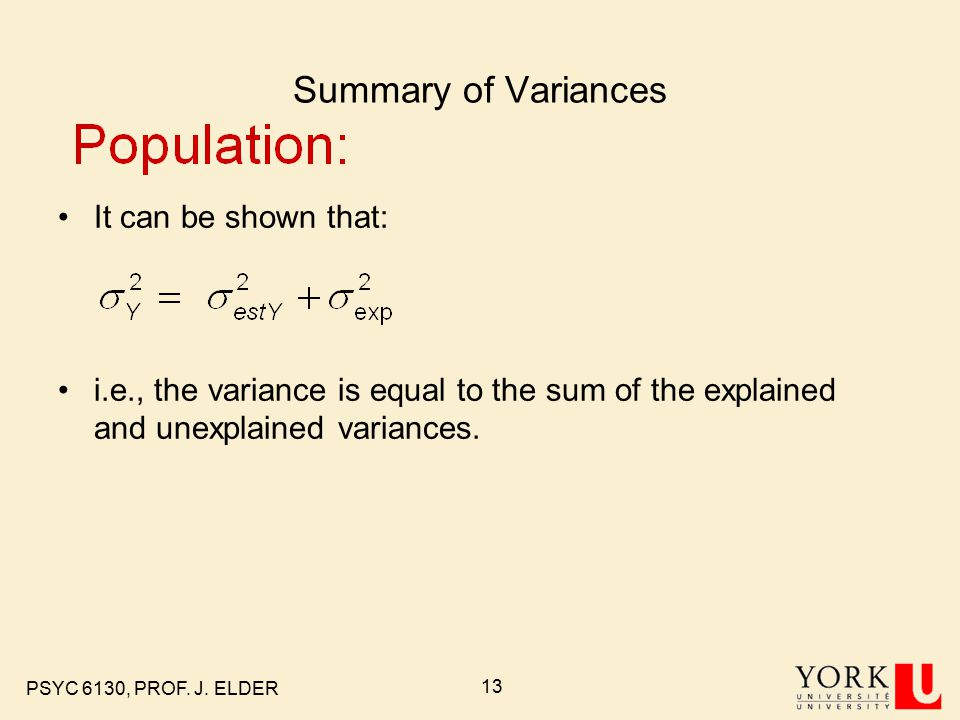 PSYC 6130, PROF. J. ELDER 13 Summary of Variances It can be shown that: i.e., the variance is equal to the sum of the explained and unexplained varian