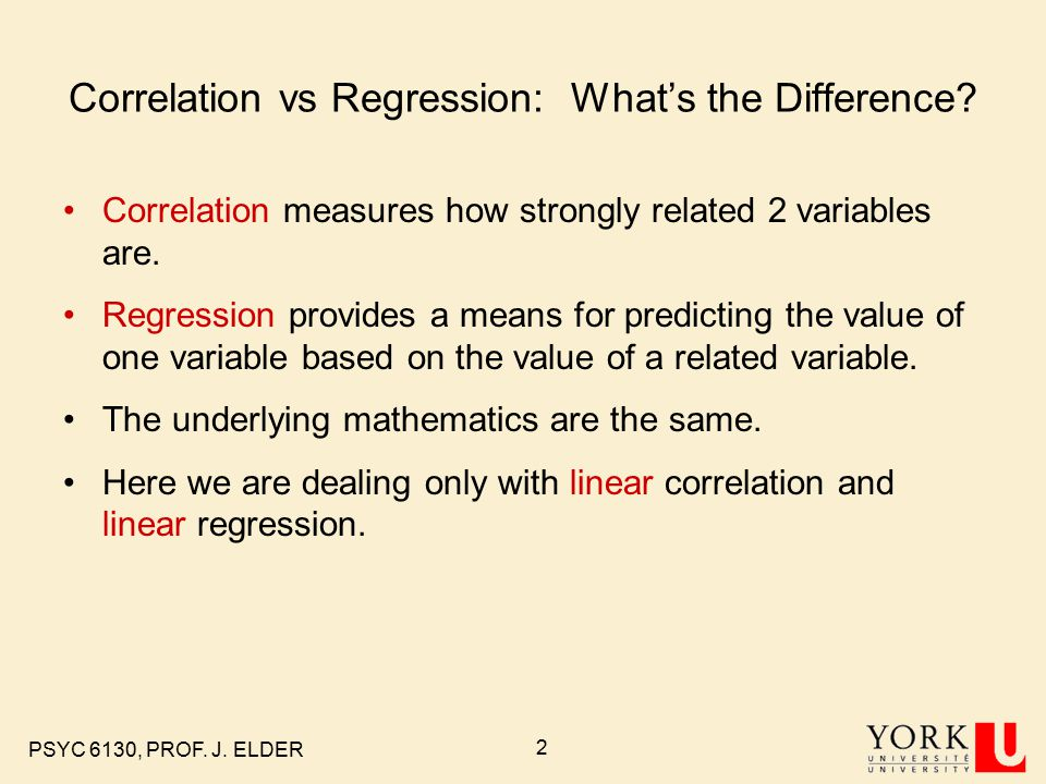 PSYC 6130, PROF. J. ELDER 2 Correlation vs Regression: What's the Difference.