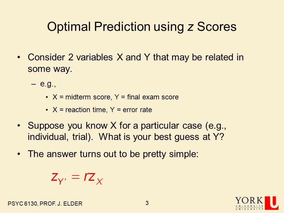 PSYC 6130, PROF. J. ELDER 3 Optimal Prediction using z Scores Consider 2 variables X and Y that may be related in some way. –e.g., X = midterm score,