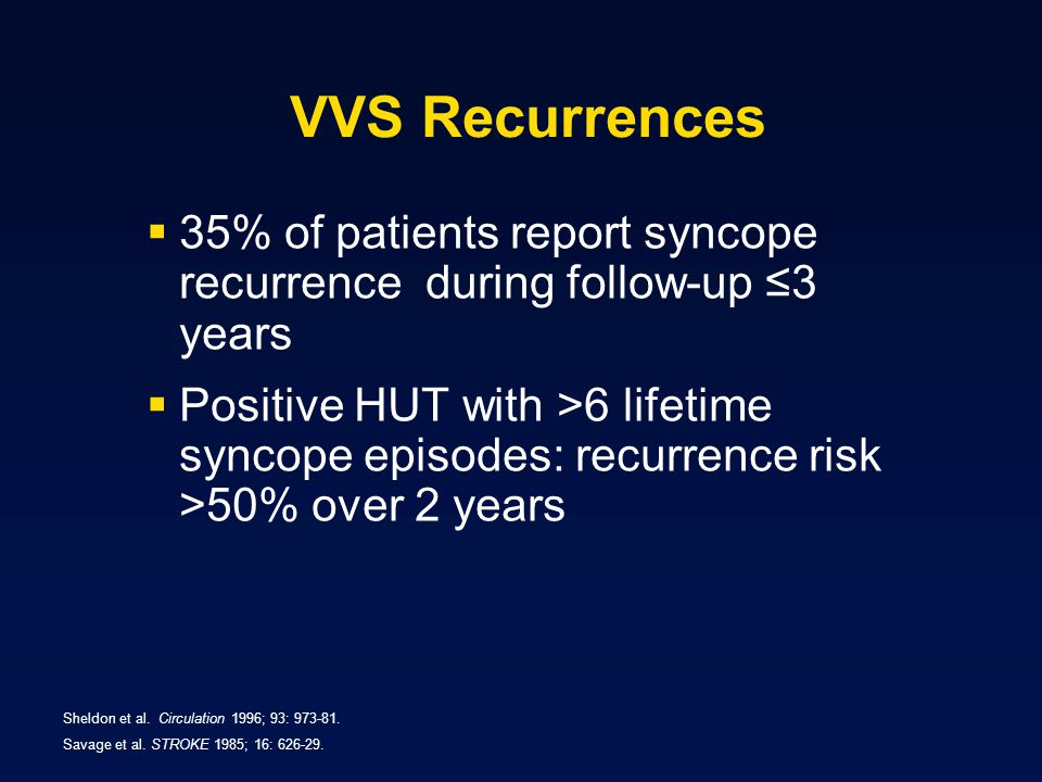 VVS Recurrences  35% of patients report syncope recurrence during follow-up ≤3 years  Positive HUT with >6 lifetime syncope episodes: recurrence risk >50% over 2 years Sheldon et al.