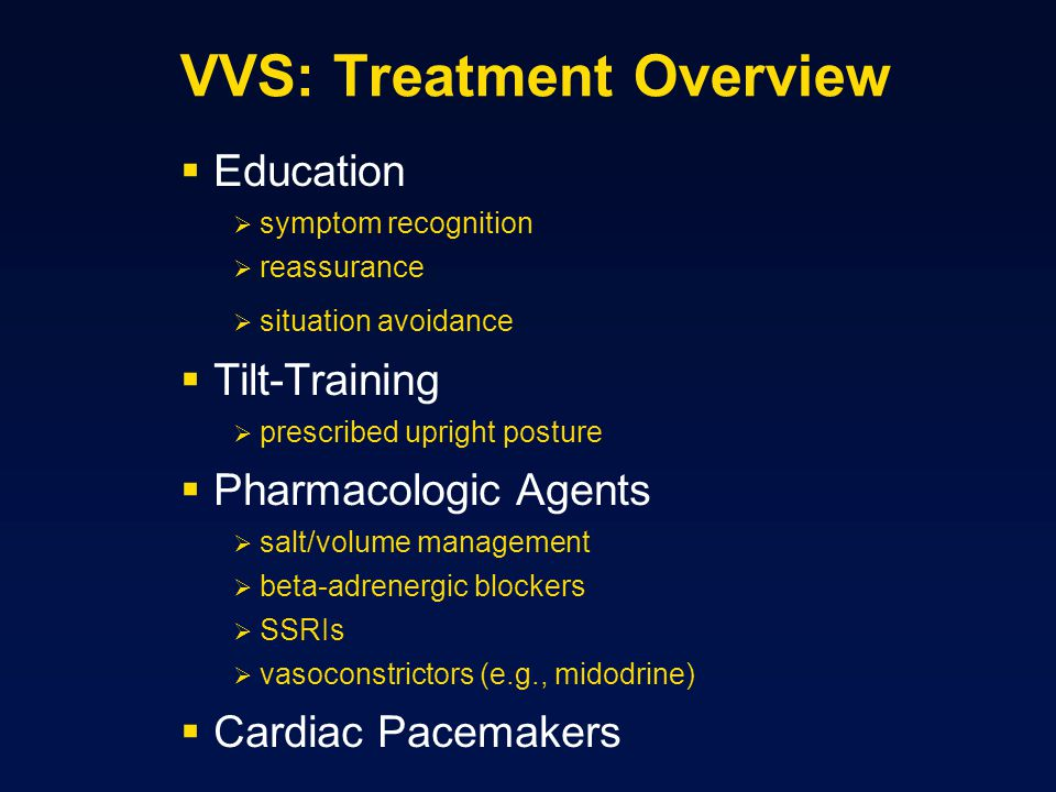 VVS: Treatment Overview  Education  symptom recognition  reassurance  situation avoidance  Tilt-Training  prescribed upright posture  Pharmacologic Agents  salt/volume management  beta-adrenergic blockers  SSRIs  vasoconstrictors (e.g., midodrine)  Cardiac Pacemakers