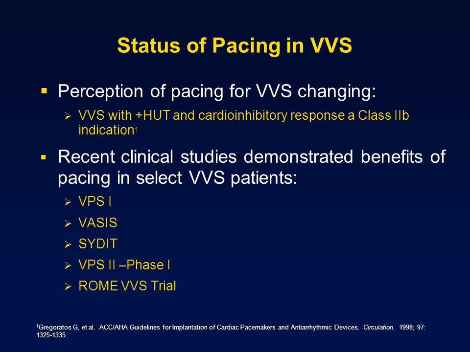 Status of Pacing in VVS  Perception of pacing for VVS changing:  VVS with +HUT and cardioinhibitory response a Class IIb indication 1  Recent clinical studies demonstrated benefits of pacing in select VVS patients:  VPS I  VASIS  SYDIT  VPS II –Phase I  ROME VVS Trial 1 Gregoratos G, et al.