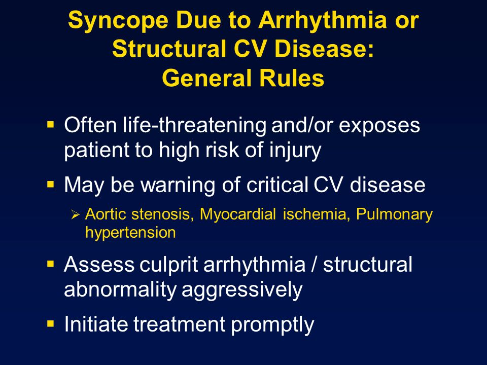 Syncope Due to Arrhythmia or Structural CV Disease: General Rules  Often life-threatening and/or exposes patient to high risk of injury  May be warning of critical CV disease  Aortic stenosis, Myocardial ischemia, Pulmonary hypertension  Assess culprit arrhythmia / structural abnormality aggressively  Initiate treatment promptly