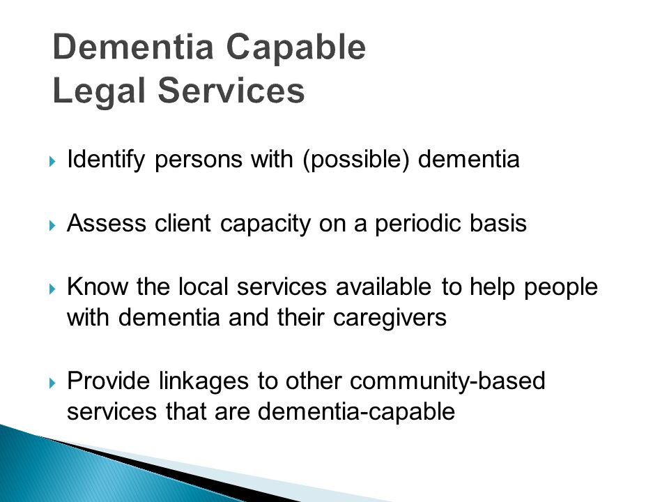  Identify persons with (possible) dementia  Assess client capacity on a periodic basis  Know the local services available to help people with dementia and their caregivers  Provide linkages to other community-based services that are dementia-capable