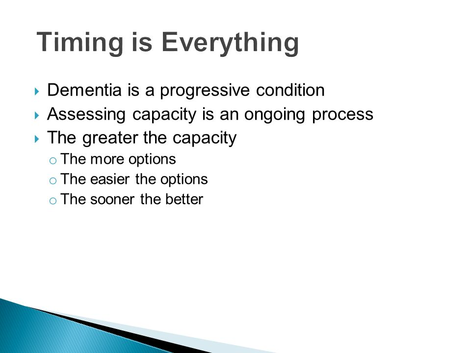  Dementia is a progressive condition  Assessing capacity is an ongoing process  The greater the capacity o The more options o The easier the options o The sooner the better