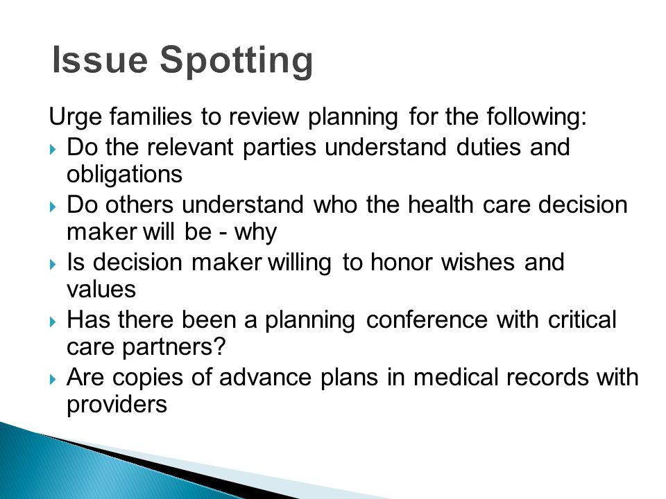 Urge families to review planning for the following:  Do the relevant parties understand duties and obligations  Do others understand who the health care decision maker will be - why  Is decision maker willing to honor wishes and values  Has there been a planning conference with critical care partners.