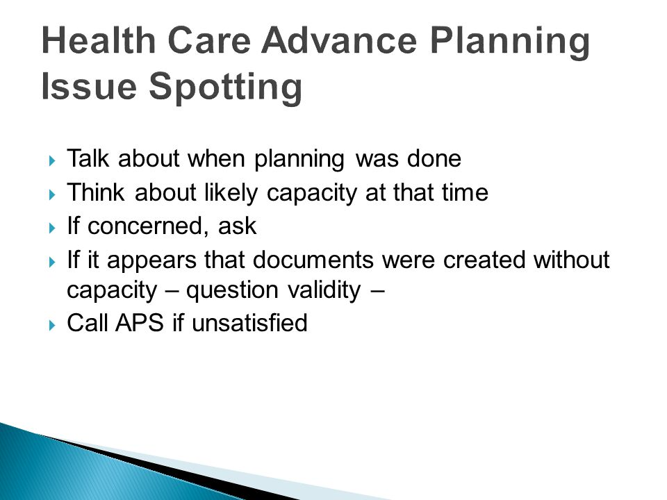  Talk about when planning was done  Think about likely capacity at that time  If concerned, ask  If it appears that documents were created without capacity – question validity –  Call APS if unsatisfied