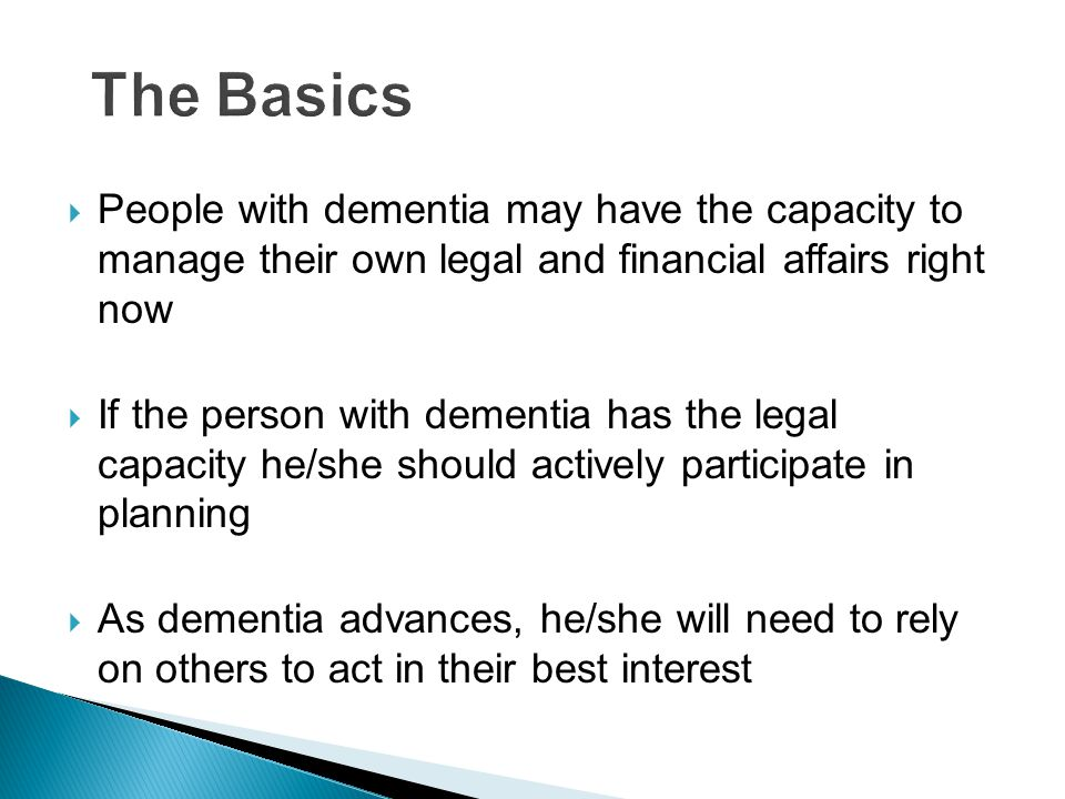  People with dementia may have the capacity to manage their own legal and financial affairs right now  If the person with dementia has the legal capacity he/she should actively participate in planning  As dementia advances, he/she will need to rely on others to act in their best interest