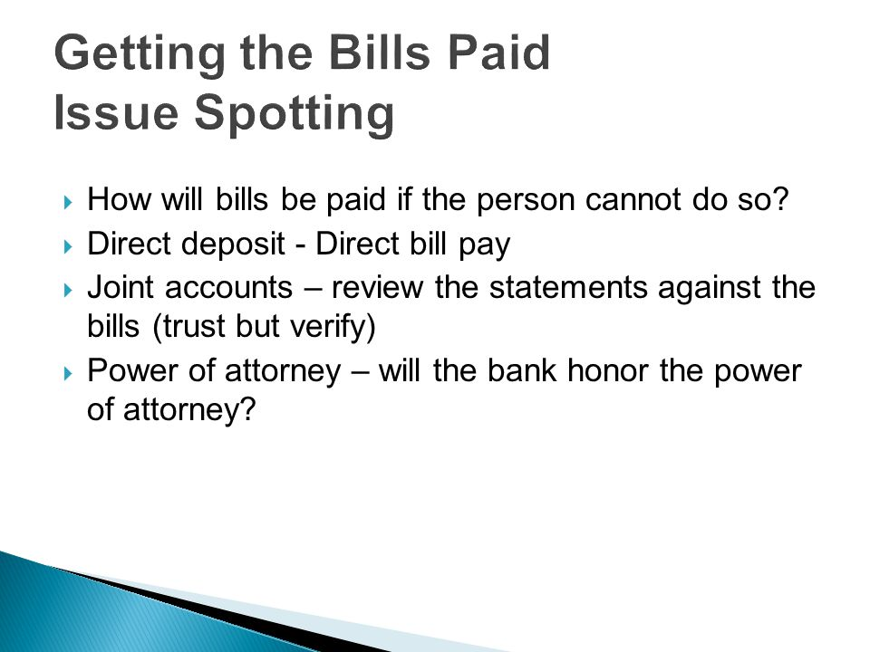  How will bills be paid if the person cannot do so?  Direct deposit - Direct bill pay  Joint accounts – review the statements against the bills (tr