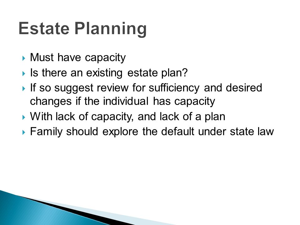  Must have capacity  Is there an existing estate plan.
