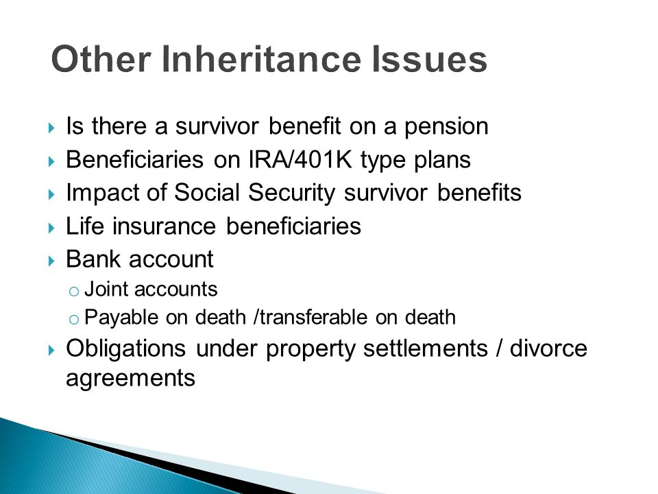  Is there a survivor benefit on a pension  Beneficiaries on IRA/401K type plans  Impact of Social Security survivor benefits  Life insurance beneficiaries  Bank account o Joint accounts o Payable on death /transferable on death  Obligations under property settlements / divorce agreements