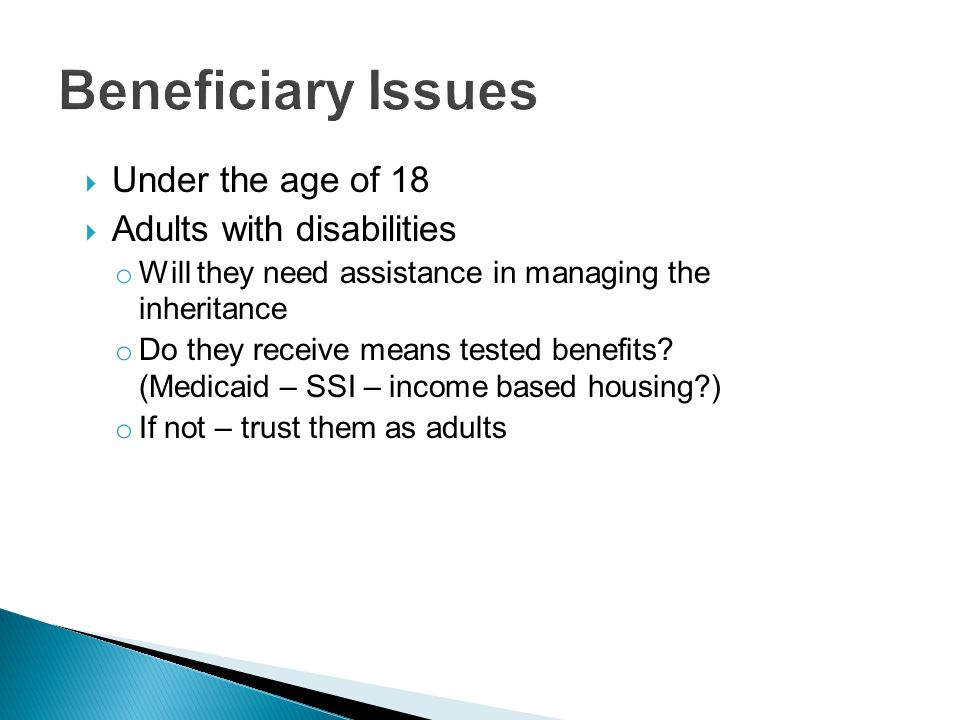  Under the age of 18  Adults with disabilities o Will they need assistance in managing the inheritance o Do they receive means tested benefits.