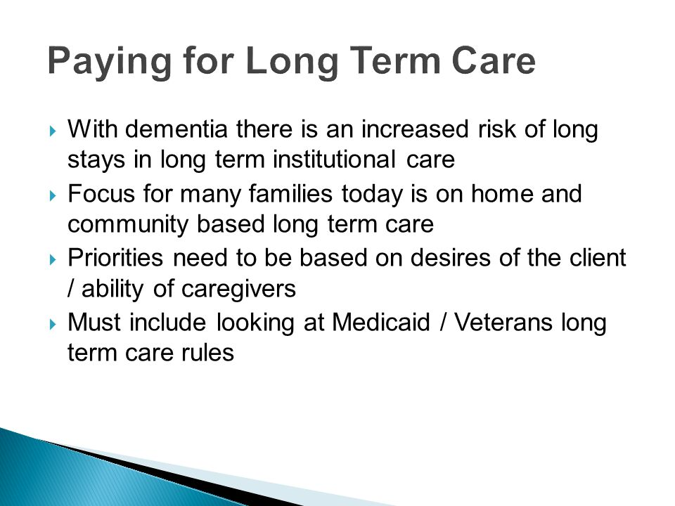  With dementia there is an increased risk of long stays in long term institutional care  Focus for many families today is on home and community based long term care  Priorities need to be based on desires of the client / ability of caregivers  Must include looking at Medicaid / Veterans long term care rules