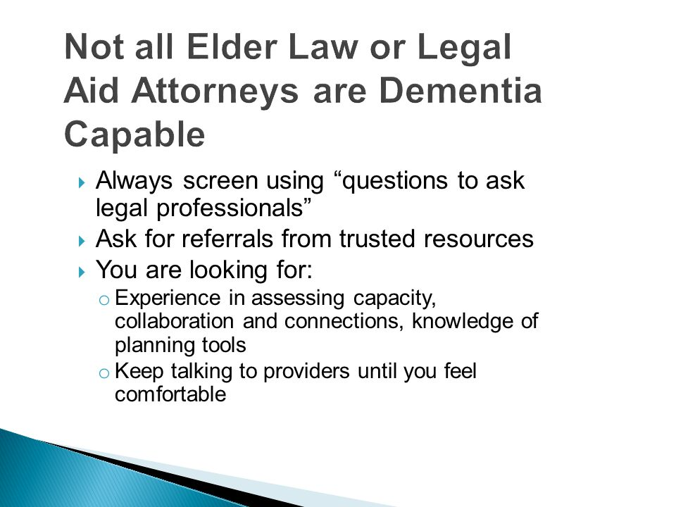  Always screen using questions to ask legal professionals  Ask for referrals from trusted resources  You are looking for: o Experience in assessing capacity, collaboration and connections, knowledge of planning tools o Keep talking to providers until you feel comfortable