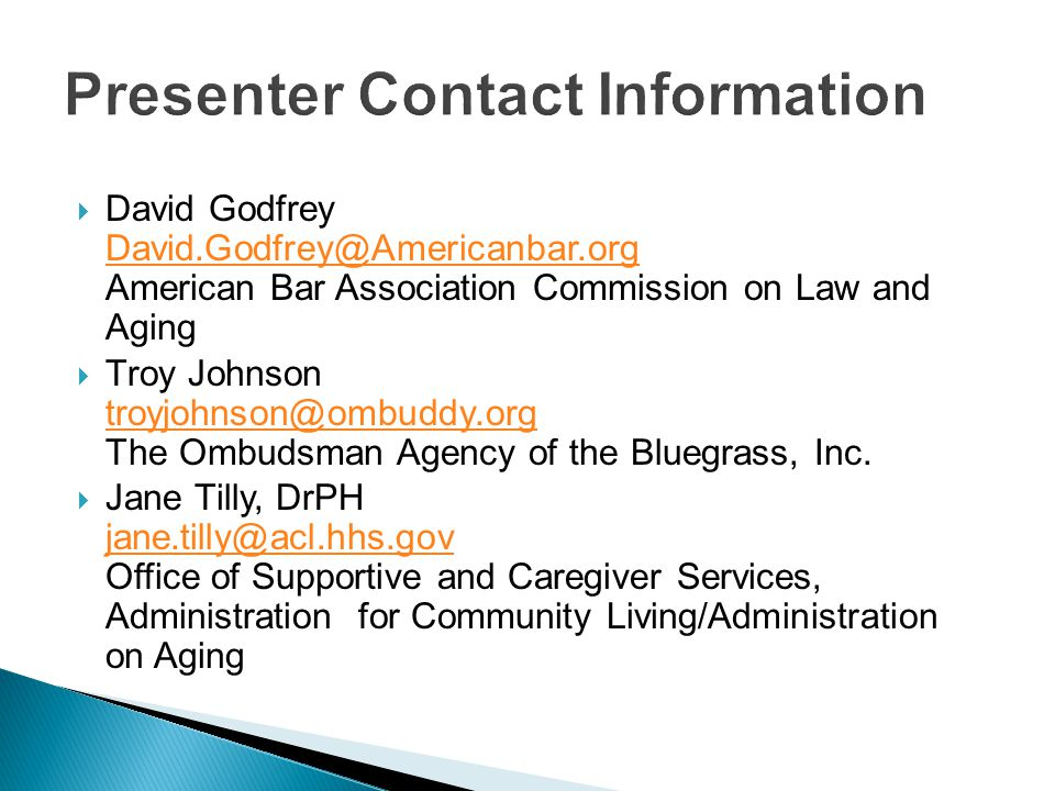  David Godfrey David.Godfrey@Americanbar.org American Bar Association Commission on Law and Aging David.Godfrey@Americanbar.org  Troy Johnson troyjohnson@ombuddy.org The Ombudsman Agency of the Bluegrass, Inc.