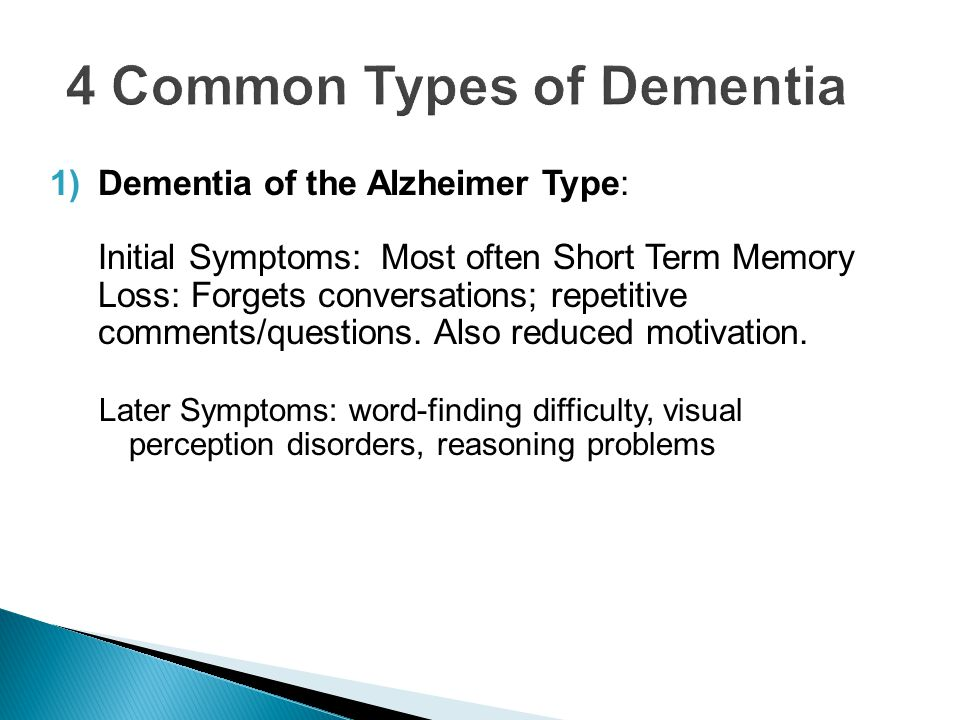 1)Dementia of the Alzheimer Type: Initial Symptoms: Most often Short Term Memory Loss: Forgets conversations; repetitive comments/questions. Also redu