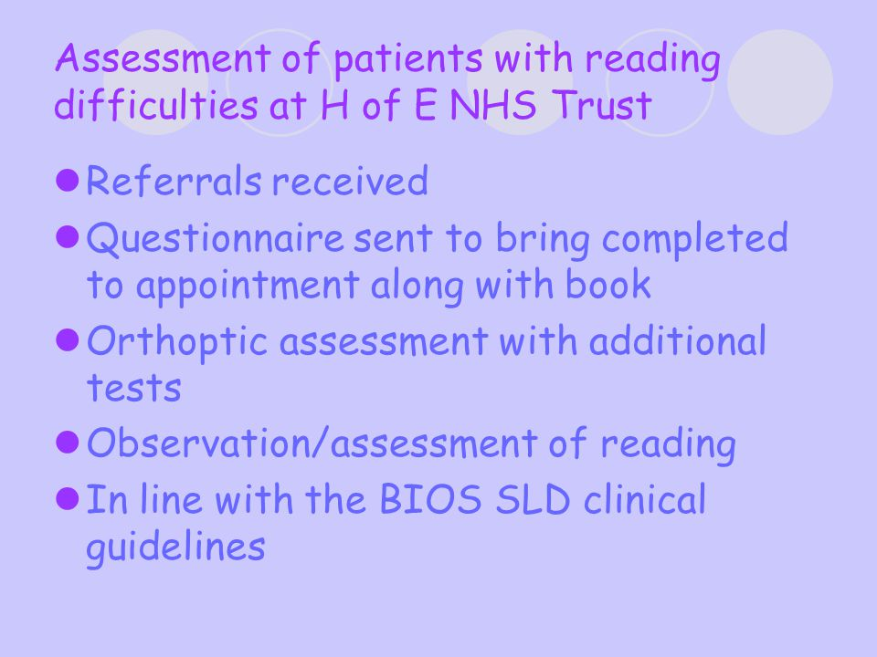 Assessment of patients with reading difficulties at H of E NHS Trust Referrals received Questionnaire sent to bring completed to appointment along with book Orthoptic assessment with additional tests Observation/assessment of reading In line with the BIOS SLD clinical guidelines