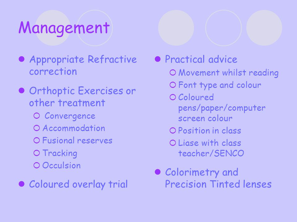 Management Appropriate Refractive correction Orthoptic Exercises or other treatment  Convergence  Accommodation  Fusional reserves  Tracking  Occulsion Coloured overlay trial Practical advice  Movement whilst reading  Font type and colour  Coloured pens/paper/computer screen colour  Position in class  Liase with class teacher/SENCO Colorimetry and Precision Tinted lenses
