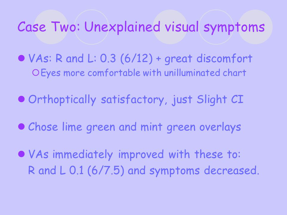 Case Two: Unexplained visual symptoms VAs: R and L: 0.3 (6/12) + great discomfort  Eyes more comfortable with unilluminated chart Orthoptically satisfactory, just Slight CI Chose lime green and mint green overlays VAs immediately improved with these to: R and L 0.1 (6/7.5) and symptoms decreased.