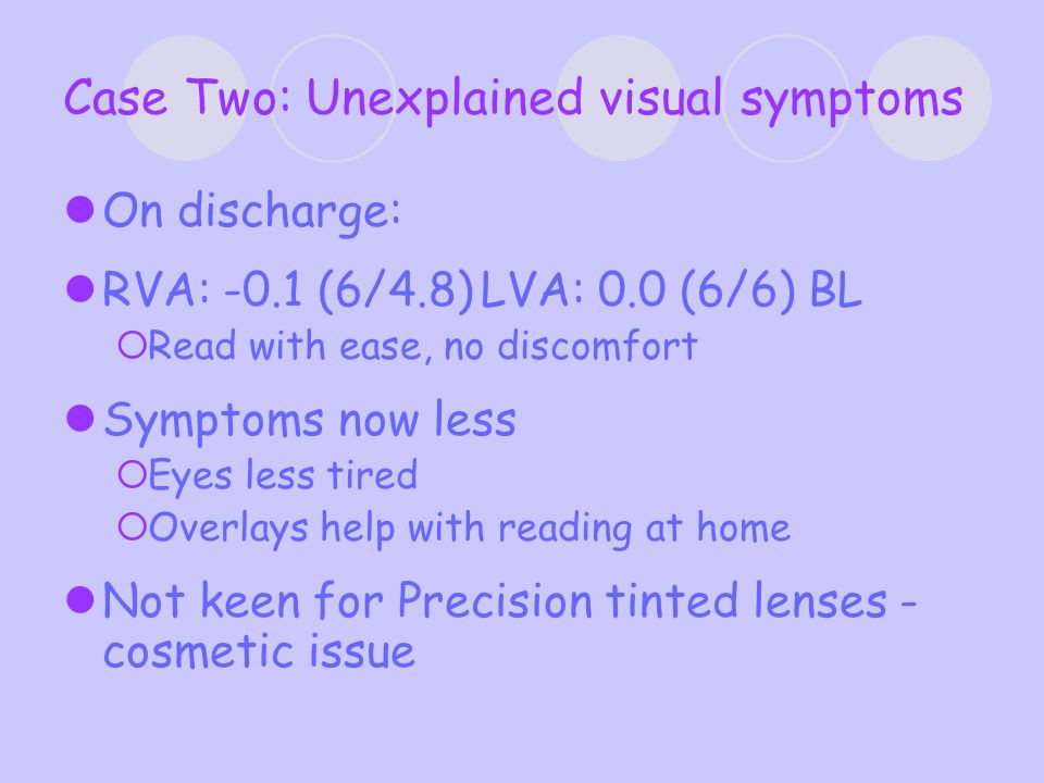 Case Two: Unexplained visual symptoms On discharge: RVA: -0.1 (6/4.8)LVA: 0.0 (6/6) BL  Read with ease, no discomfort Symptoms now less  Eyes less tired  Overlays help with reading at home Not keen for Precision tinted lenses - cosmetic issue