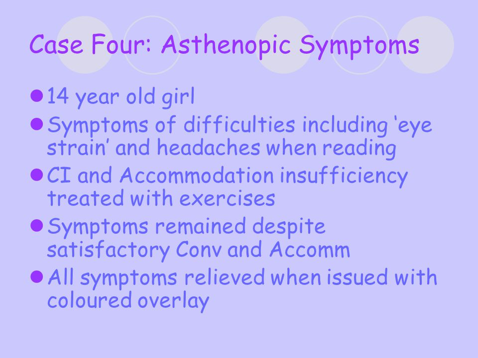Case Four: Asthenopic Symptoms 14 year old girl Symptoms of difficulties including 'eye strain' and headaches when reading CI and Accommodation insufficiency treated with exercises Symptoms remained despite satisfactory Conv and Accomm All symptoms relieved when issued with coloured overlay