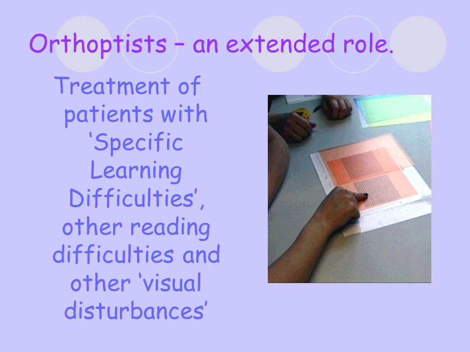 Management Appropriate Refractive correction Orthoptic Exercises or other treatment  Convergence  Accommodation  Fusional reserves  Tracking  Occulsion Coloured overlay trial Practical advice  Movement whilst reading  Font type and colour  Coloured pens/paper/computer screen colour  Position in class  Liase with class teacher/SENCO Colorimetry and Precision Tinted lenses