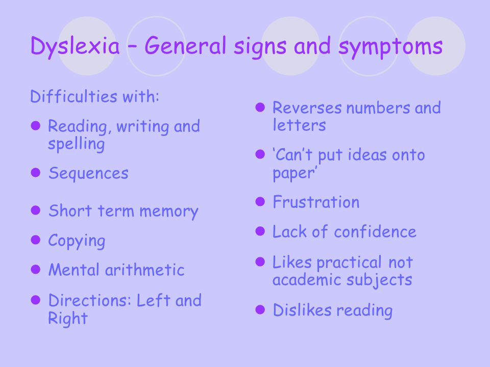 Dyslexia – General signs and symptoms Difficulties with: Reading, writing and spelling Sequences Short term memory Copying Mental arithmetic Directions: Left and Right Reverses numbers and letters 'Can't put ideas onto paper' Frustration Lack of confidence Likes practical not academic subjects Dislikes reading