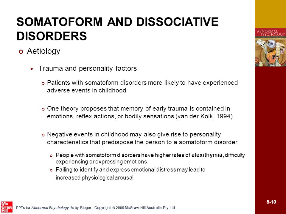 5-10 PPTs t/a Abnormal Psychology 1e by Rieger - Copyright  2009 McGraw-Hill Australia Pty Ltd Aetiology Trauma and personality factors Patients with somatoform disorders more likely to have experienced adverse events in childhood One theory proposes that memory of early trauma is contained in emotions, reflex actions, or bodily sensations (van der Kolk, 1994) Negative events in childhood may also give rise to personality characteristics that predispose the person to a somatoform disorder People with somatoform disorders have higher rates of alexithymia, difficulty experiencing or expressing emotions Failing to identify and express emotional distress may lead to increased physiological arousal SOMATOFORM AND DISSOCIATIVE DISORDERS