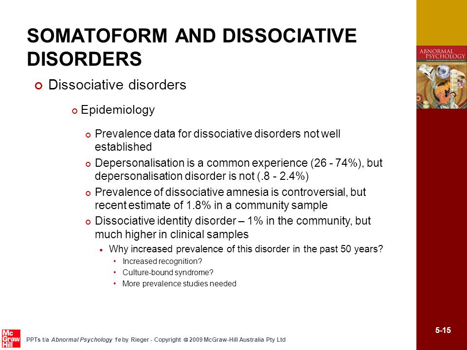 5-15 PPTs t/a Abnormal Psychology 1e by Rieger - Copyright  2009 McGraw-Hill Australia Pty Ltd Dissociative disorders Epidemiology Prevalence data for dissociative disorders not well established Depersonalisation is a common experience (26 - 74%), but depersonalisation disorder is not (.8 - 2.4%) Prevalence of dissociative amnesia is controversial, but recent estimate of 1.8% in a community sample Dissociative identity disorder – 1% in the community, but much higher in clinical samples Why increased prevalence of this disorder in the past 50 years.