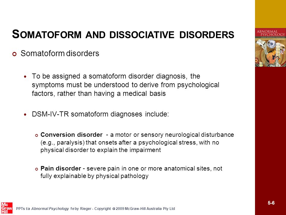 5-7 PPTs t/a Abnormal Psychology 1e by Rieger - Copyright  2009 McGraw-Hill Australia Pty Ltd Somatoform disorders DSM-IV-TR somatoform diagnoses (cont.) Somatisation disorder - a history of multiple physical complaints in several different body sites, beginning before age 30 and occurring over several years Hypochondriasis – Preoccupation with fears of having or belief that one has a serious disease despite appropriate medical reassurance Body dysmorphic disorder – preoccupation with an imagined defect in appearance, with markedly excessive concern S OMATOFORM AND DISSOCIATIVE DISORDERS