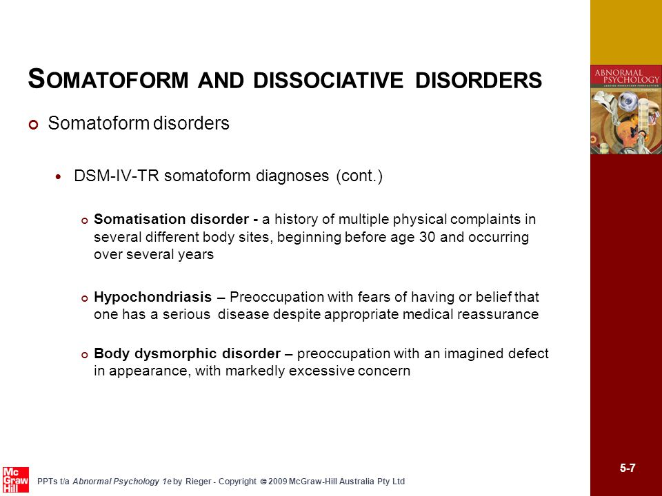 5-7 PPTs t/a Abnormal Psychology 1e by Rieger - Copyright  2009 McGraw-Hill Australia Pty Ltd Somatoform disorders DSM-IV-TR somatoform diagnoses (cont.) Somatisation disorder - a history of multiple physical complaints in several different body sites, beginning before age 30 and occurring over several years Hypochondriasis – Preoccupation with fears of having or belief that one has a serious disease despite appropriate medical reassurance Body dysmorphic disorder – preoccupation with an imagined defect in appearance, with markedly excessive concern S OMATOFORM AND DISSOCIATIVE DISORDERS