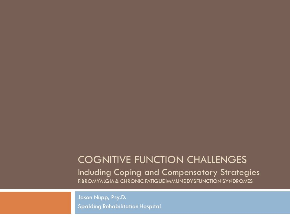 COGNITIVE FUNCTION CHALLENGES Including Coping and Compensatory Strategies FIBROMYALGIA & CHRONIC FATIGUE IMMUNE DYSFUNCTION SYNDROMES Jason Nupp, Psy.D.