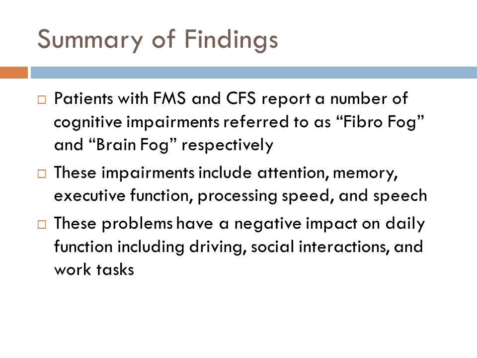 Summary of Findings  Patients with FMS and CFS report a number of cognitive impairments referred to as Fibro Fog and Brain Fog respectively  These impairments include attention, memory, executive function, processing speed, and speech  These problems have a negative impact on daily function including driving, social interactions, and work tasks