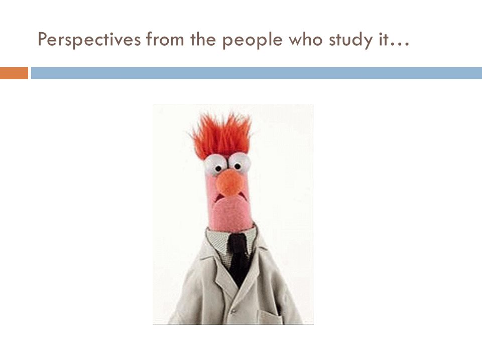 Perspectives from the people who study it…