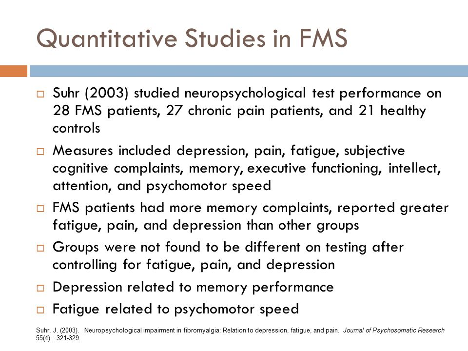 Quantitative Studies in FMS  Suhr (2003) studied neuropsychological test performance on 28 FMS patients, 27 chronic pain patients, and 21 healthy controls  Measures included depression, pain, fatigue, subjective cognitive complaints, memory, executive functioning, intellect, attention, and psychomotor speed  FMS patients had more memory complaints, reported greater fatigue, pain, and depression than other groups  Groups were not found to be different on testing after controlling for fatigue, pain, and depression  Depression related to memory performance  Fatigue related to psychomotor speed Suhr, J.