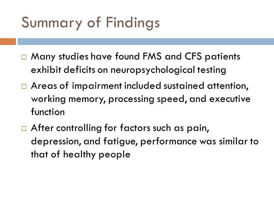 Summary of Findings  Many studies have found FMS and CFS patients exhibit deficits on neuropsychological testing  Areas of impairment included sustained attention, working memory, processing speed, and executive function  After controlling for factors such as pain, depression, and fatigue, performance was similar to that of healthy people