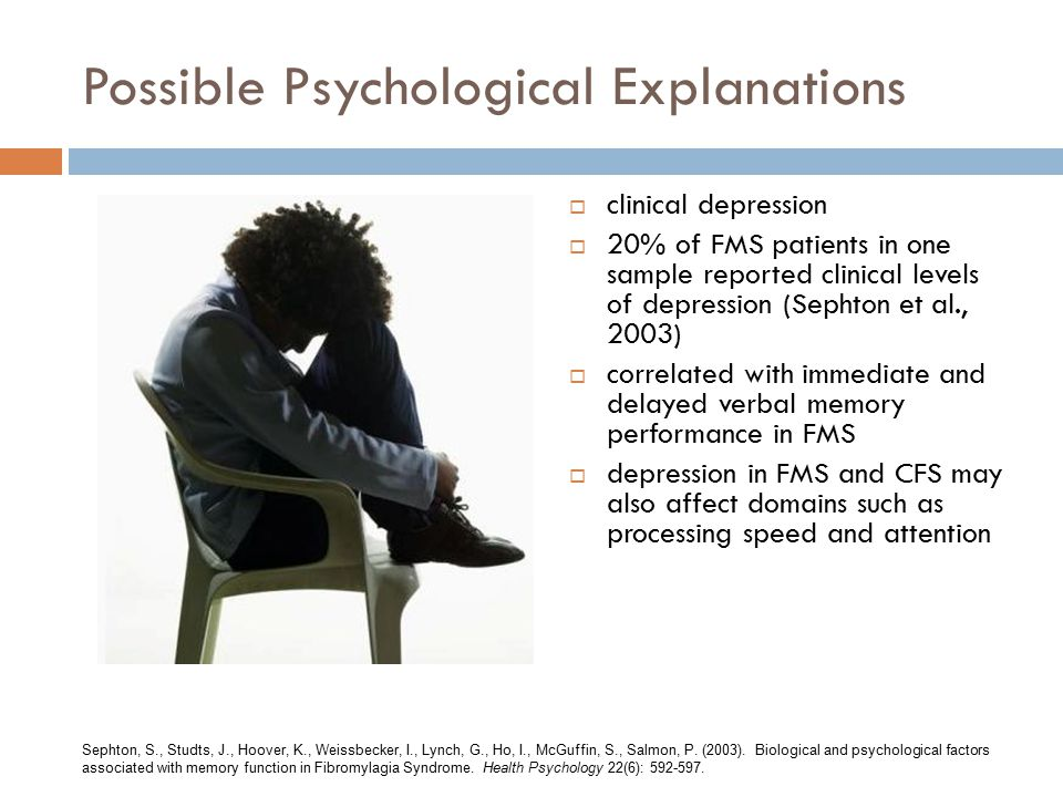 Possible Psychological Explanations  clinical depression  20% of FMS patients in one sample reported clinical levels of depression (Sephton et al., 2003)  correlated with immediate and delayed verbal memory performance in FMS  depression in FMS and CFS may also affect domains such as processing speed and attention Sephton, S., Studts, J., Hoover, K., Weissbecker, I., Lynch, G., Ho, I., McGuffin, S., Salmon, P.