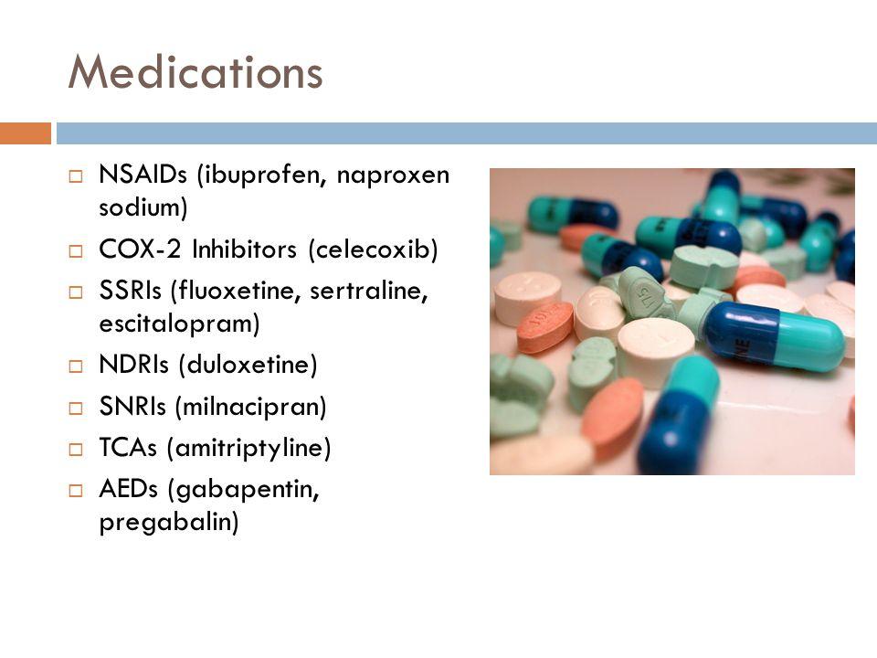 Medications  NSAIDs (ibuprofen, naproxen sodium)  COX-2 Inhibitors (celecoxib)  SSRIs (fluoxetine, sertraline, escitalopram)  NDRIs (duloxetine)  SNRIs (milnacipran)  TCAs (amitriptyline)  AEDs (gabapentin, pregabalin)