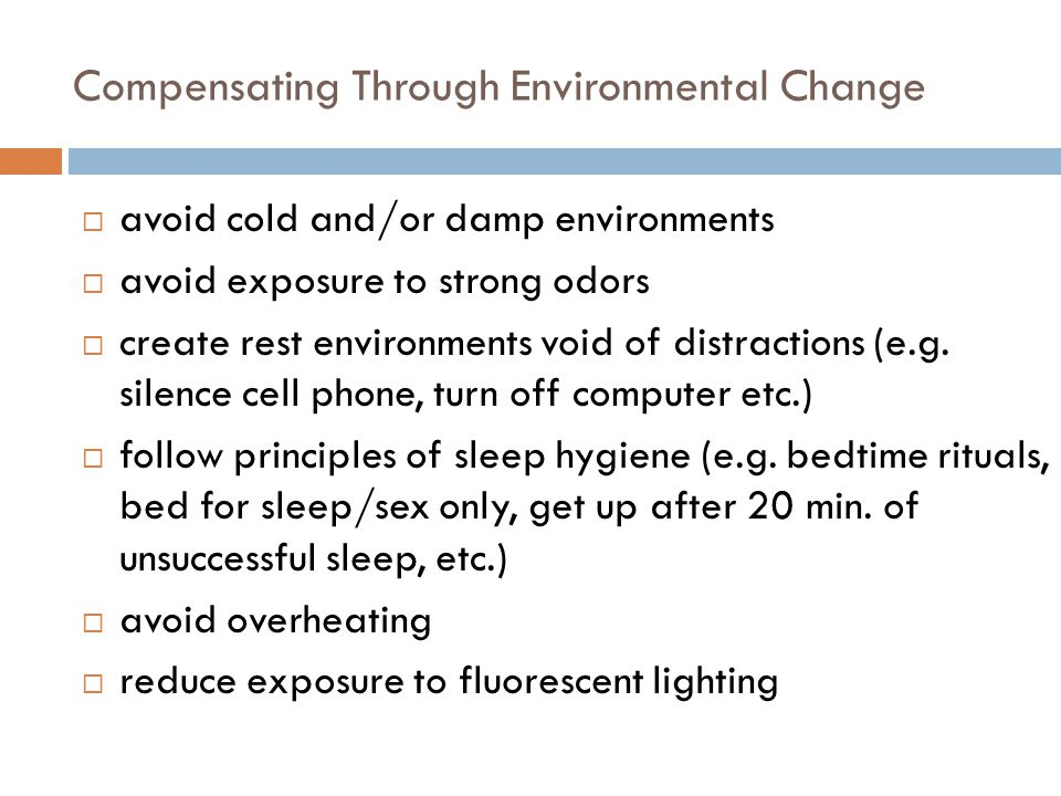 Compensating Through Environmental Change  avoid cold and/or damp environments  avoid exposure to strong odors  create rest environments void of distractions (e.g.