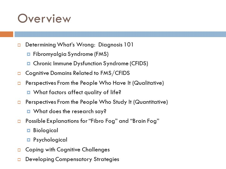 Overview  Determining What's Wrong: Diagnosis 101  Fibromyalgia Syndrome (FMS)  Chronic Immune Dysfunction Syndrome (CFIDS)  Cognitive Domains Related to FMS/CFIDS  Perspectives From the People Who Have It (Qualitative)  What factors affect quality of life.