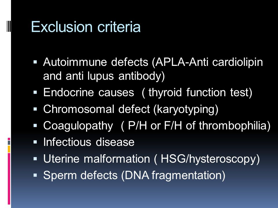 Exclusion criteria  Autoimmune defects (APLA-Anti cardiolipin and anti lupus antibody)  Endocrine causes ( thyroid function test)  Chromosomal defect (karyotyping)  Coagulopathy ( P/H or F/H of thrombophilia)  Infectious disease  Uterine malformation ( HSG/hysteroscopy)  Sperm defects (DNA fragmentation)