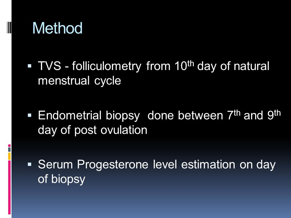 Method  TVS - folliculometry from 10 th day of natural menstrual cycle  Endometrial biopsy done between 7 th and 9 th day of post ovulation  Serum Progesterone level estimation on day of biopsy