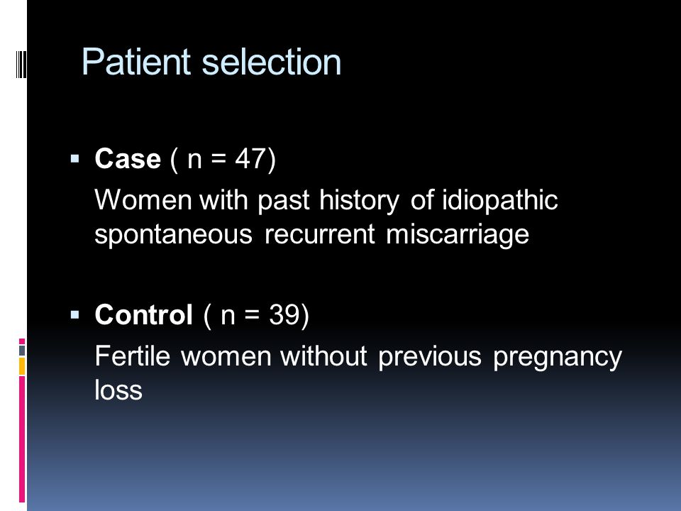 Patient selection  Case ( n = 47) Women with past history of idiopathic spontaneous recurrent miscarriage  Control ( n = 39) Fertile women without previous pregnancy loss