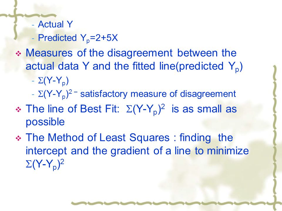 - Actual Y - Predicted Y p =2+5X  Measures of the disagreement between the actual data Y and the fitted line(predicted Y p ) -  (Y-Y p ) -  (Y-Y p ) 2 – satisfactory measure of disagreement  The line of Best Fit:  (Y-Y p ) 2 is as small as possible  The Method of Least Squares : finding the intercept and the gradient of a line to minimize  (Y-Y p ) 2