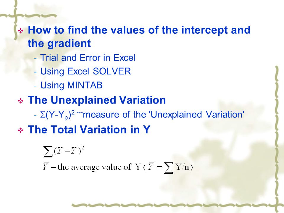  How to find the values of the intercept and the gradient - Trial and Error in Excel - Using Excel SOLVER - Using MINTAB  The Unexplained Variation -  (Y-Y p ) 2 --- measure of the Unexplained Variation  The Total Variation in Y