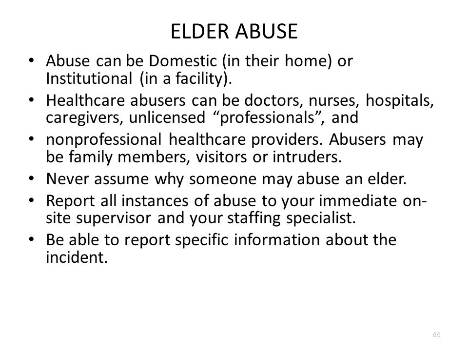 ELDER ABUSE Abuse can be Domestic (in their home) or Institutional (in a facility). Healthcare abusers can be doctors, nurses, hospitals, caregivers,