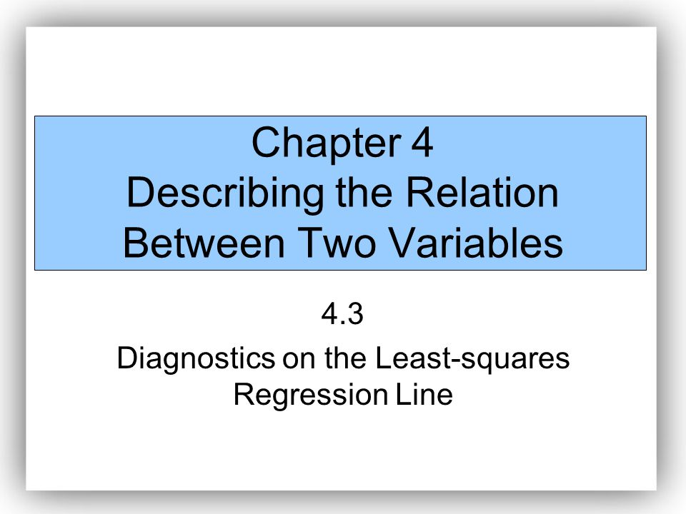 Chapter 4 Describing the Relation Between Two Variables 4.3 Diagnostics on the Least-squares Regression Line