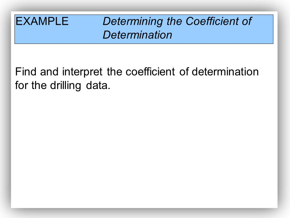 EXAMPLE Determining the Coefficient of Determination Find and interpret the coefficient of determination for the drilling data.
