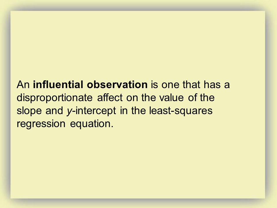 An influential observation is one that has a disproportionate affect on the value of the slope and y-intercept in the least-squares regression equation.