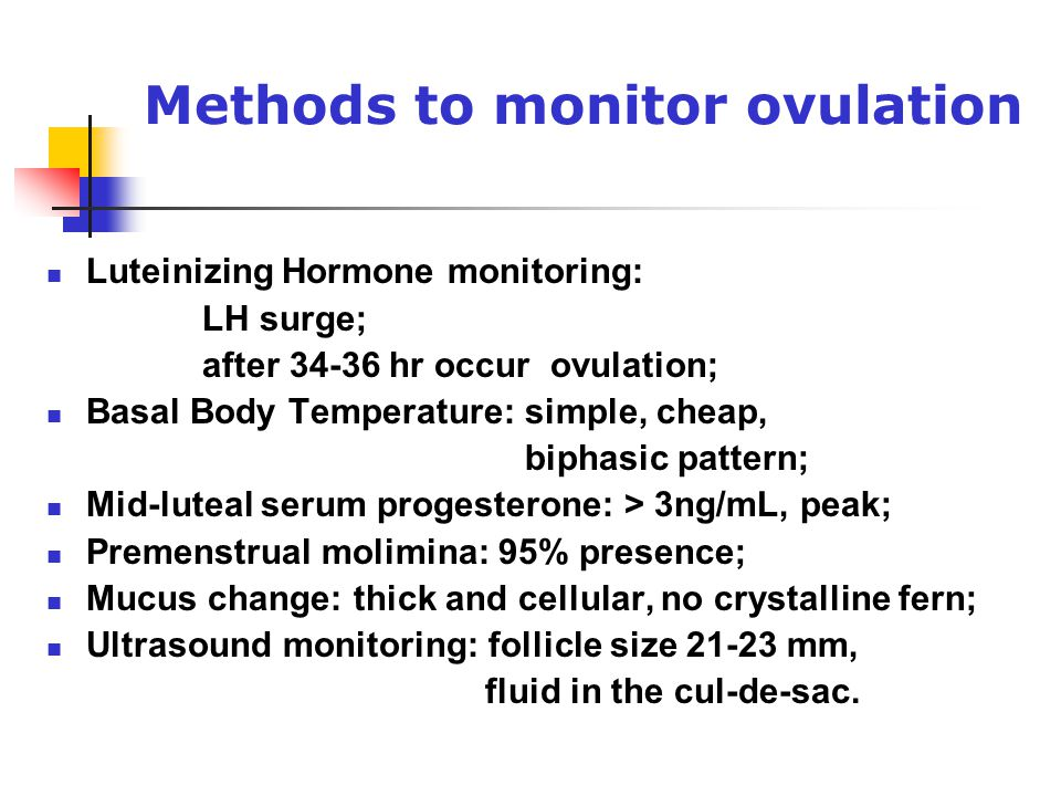 Methods to monitor ovulation Luteinizing Hormone monitoring: LH surge; after 34-36 hr occur ovulation; Basal Body Temperature: simple, cheap, biphasic pattern; Mid-luteal serum progesterone: > 3ng/mL, peak; Premenstrual molimina: 95% presence; Mucus change: thick and cellular, no crystalline fern; Ultrasound monitoring: follicle size 21-23 mm, fluid in the cul-de-sac.